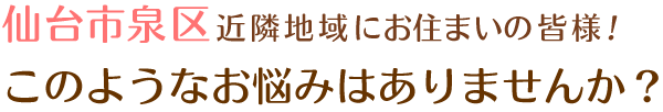 仙台市泉区近隣地域にお住いの 皆様!このようなお悩みはありませんか?